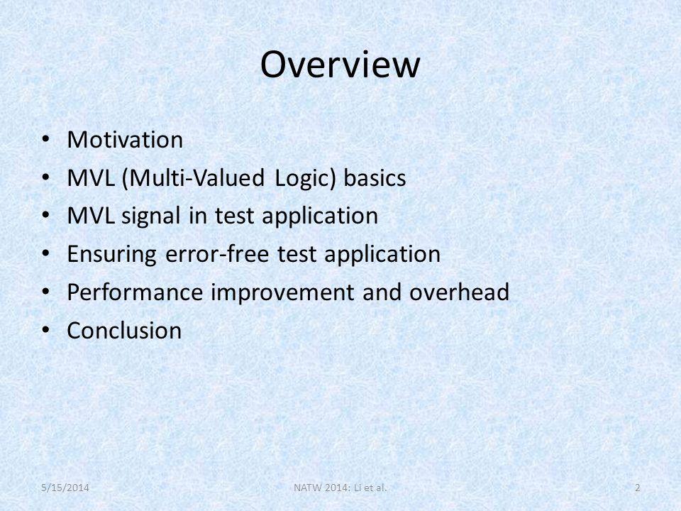 Overview Motivation MVL (Multi-Valued Logic) basics MVL signal in test application Ensuring error-free test application Performance improvement and overhead Conclusion NATW 2014: Li et al.25/15/2014