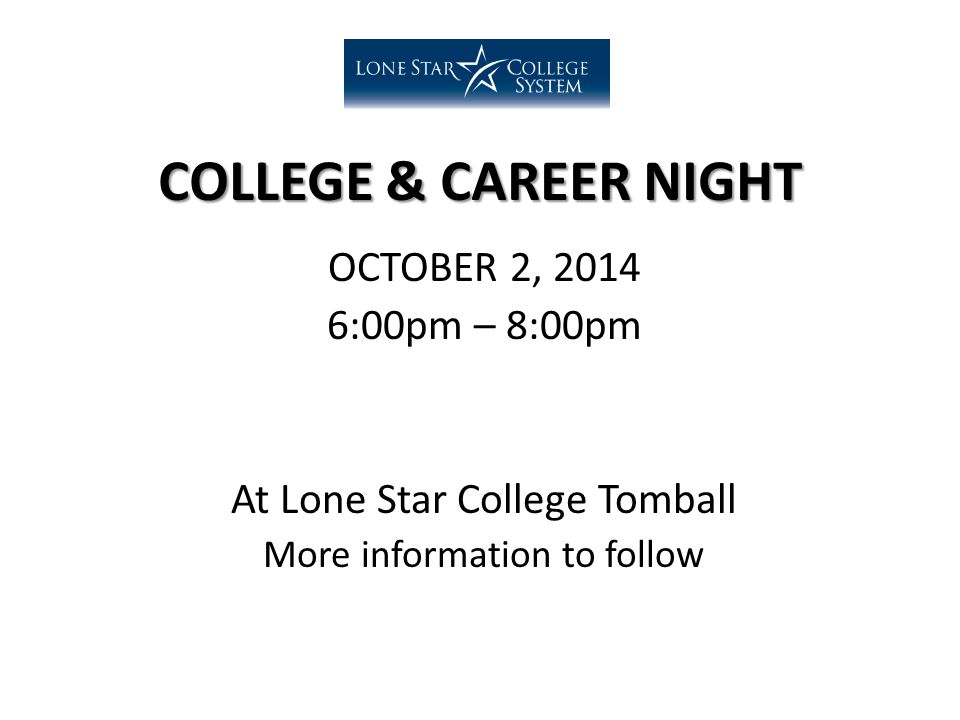 COLLEGE & CAREER NIGHT OCTOBER 2, 2014 6:00pm – 8:00pm At Lone Star College Tomball More information to follow