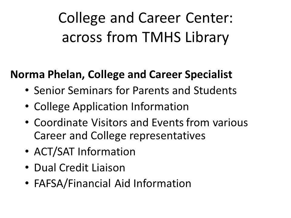 College and Career Center: across from TMHS Library Norma Phelan, College and Career Specialist Senior Seminars for Parents and Students College Application Information Coordinate Visitors and Events from various Career and College representatives ACT/SAT Information Dual Credit Liaison FAFSA/Financial Aid Information