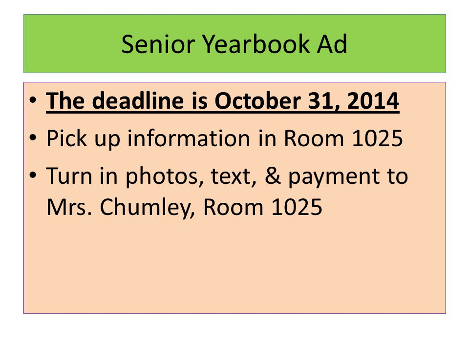 Senior Yearbook Ad The deadline is October 31, 2014 Pick up information in Room 1025 Turn in photos, text, & payment to Mrs.