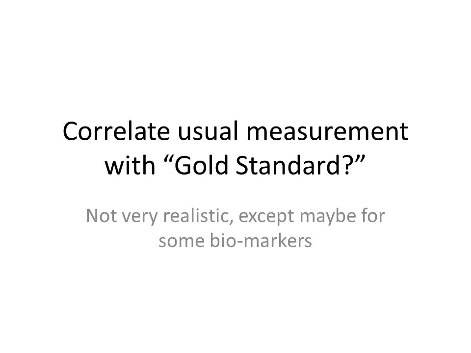 Correlate usual measurement with Gold Standard? Not very realistic, except maybe for some bio-markers