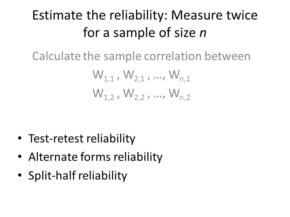 Estimate the reliability: Measure twice for a sample of size n Calculate the sample correlation between W 1,1, W 2,1, …, W n,1 W 1,2, W 2,2, …, W n,2 Test-retest reliability Alternate forms reliability Split-half reliability