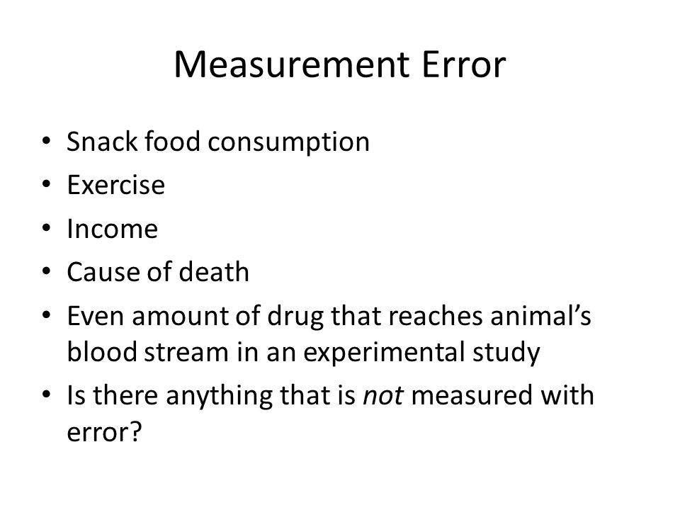 Measurement Error Snack food consumption Exercise Income Cause of death Even amount of drug that reaches animal's blood stream in an experimental study Is there anything that is not measured with error?