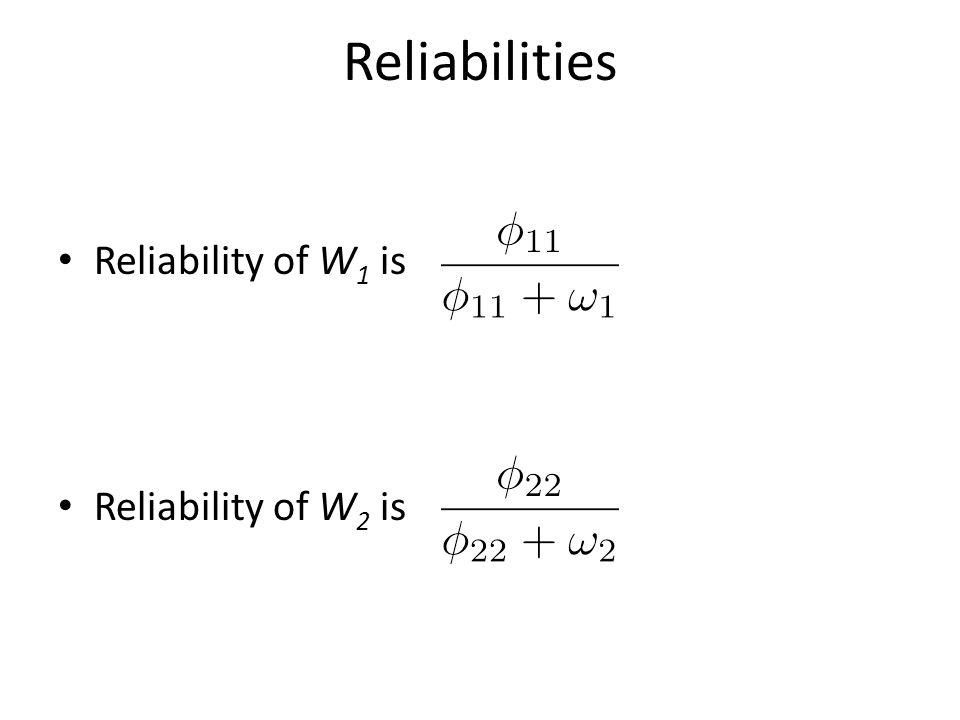 Reliabilities Reliability of W 1 is Reliability of W 2 is