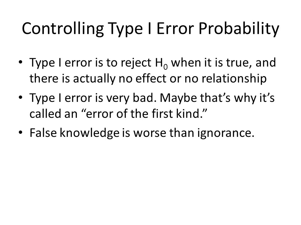 Controlling Type I Error Probability Type I error is to reject H 0 when it is true, and there is actually no effect or no relationship Type I error is very bad.
