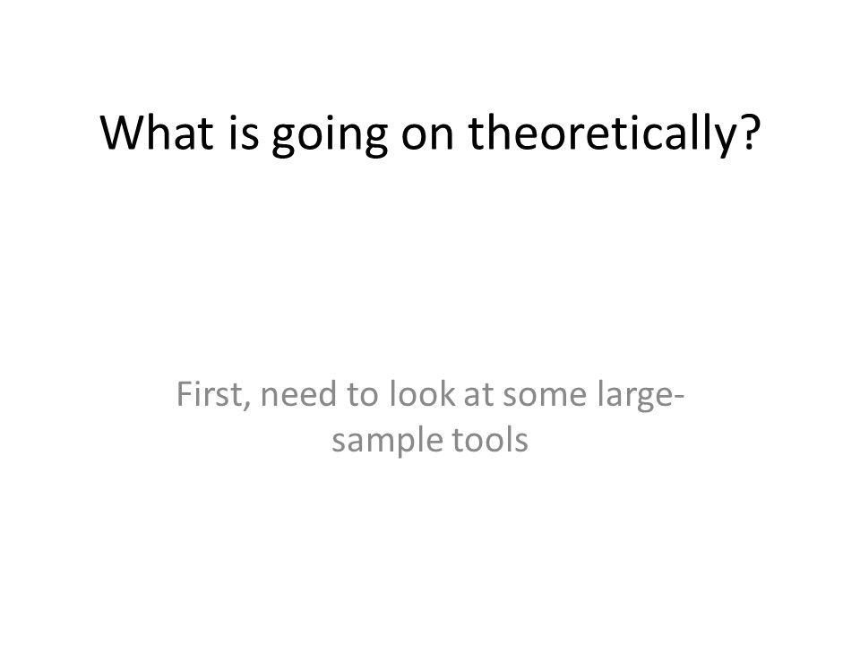 What is going on theoretically? First, need to look at some large- sample tools