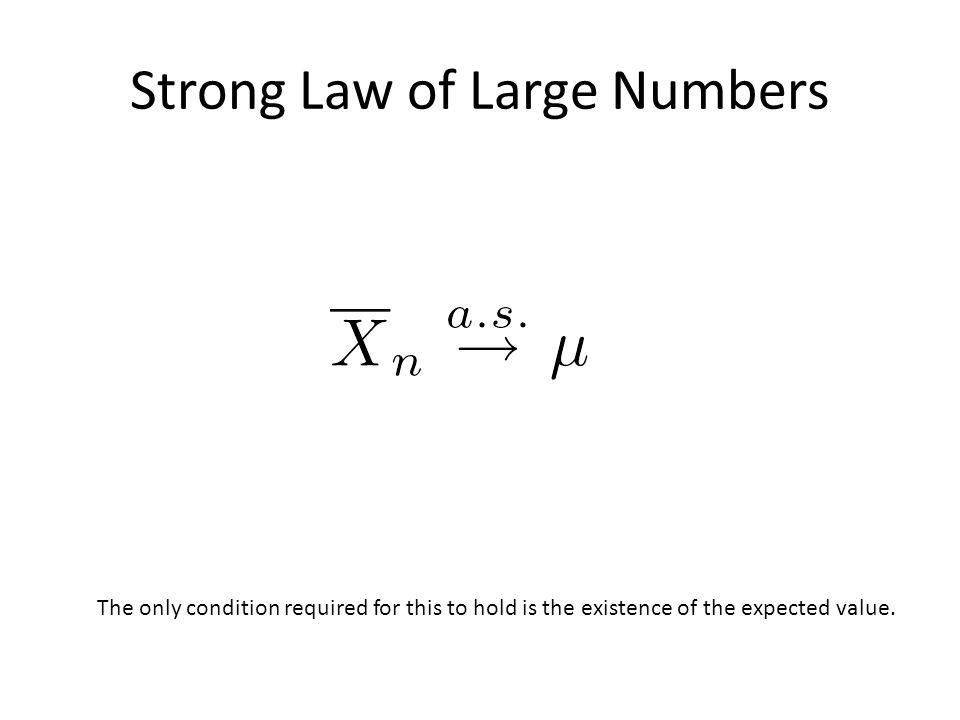Strong Law of Large Numbers The only condition required for this to hold is the existence of the expected value.