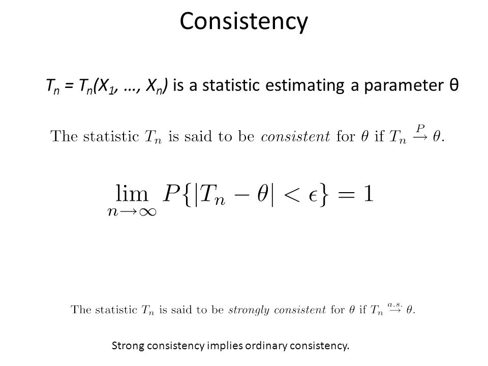 Consistency T n = T n (X 1, …, X n ) is a statistic estimating a parameter θ Strong consistency implies ordinary consistency.