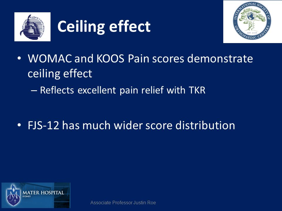Ceiling effect WOMAC and KOOS Pain scores demonstrate ceiling effect – Reflects excellent pain relief with TKR FJS-12 has much wider score distributio