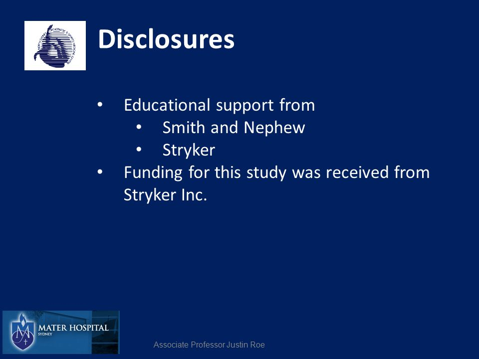 Disclosures Educational support from Smith and Nephew Stryker Funding for this study was received from Stryker Inc. Associate Professor Justin Roe