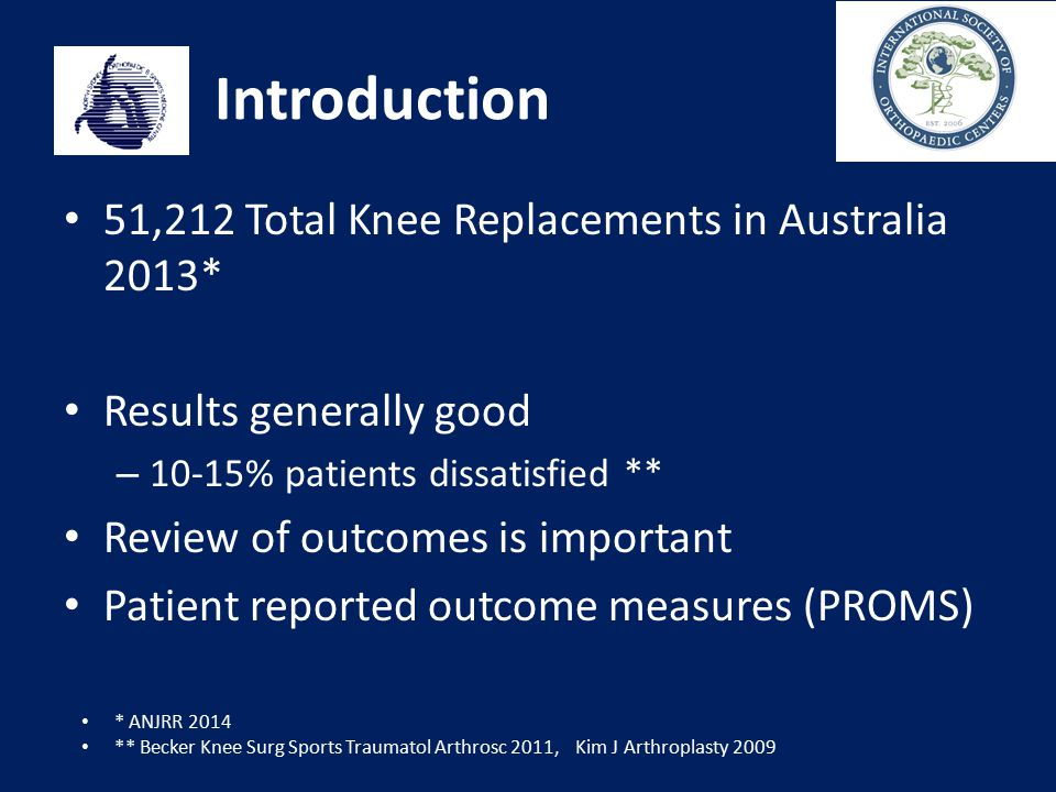 Introduction 51,212 Total Knee Replacements in Australia 2013* Results generally good – 10-15% patients dissatisfied ** Review of outcomes is importan