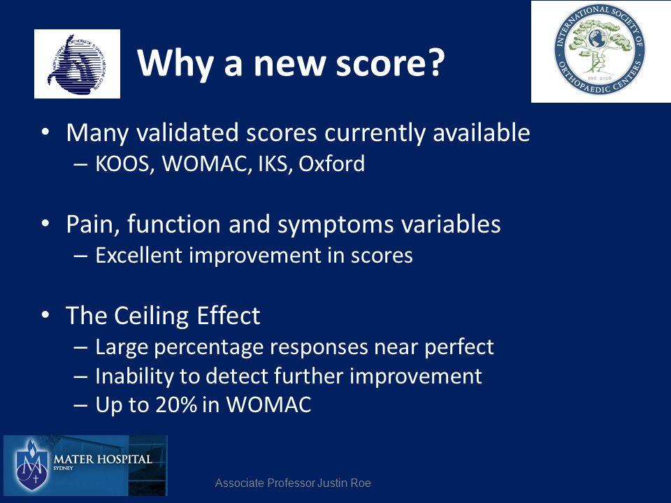 Why a new score? Many validated scores currently available – KOOS, WOMAC, IKS, Oxford Pain, function and symptoms variables – Excellent improvement in