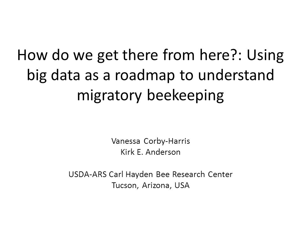 How do we get there from here?: Using big data as a roadmap to understand migratory beekeeping Vanessa Corby-Harris Kirk E. Anderson USDA-ARS Carl Hay