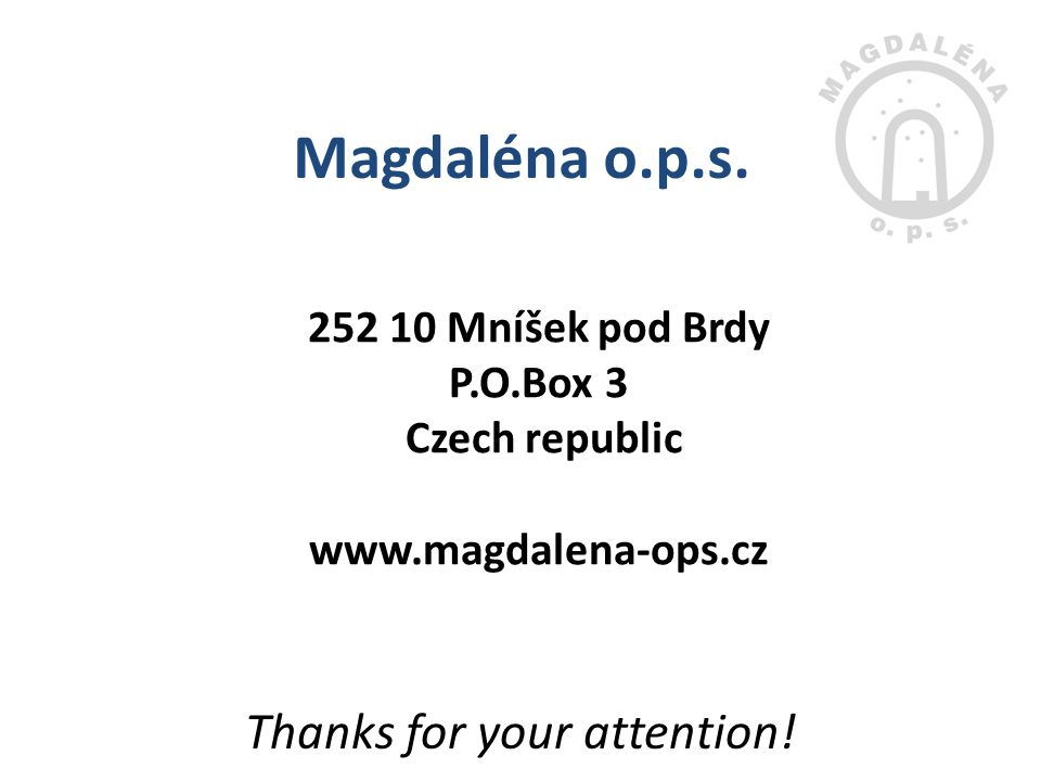 252 10 Mníšek pod Brdy P.O.Box 3 Czech republic www.magdalena-ops.cz Magdaléna o.p.s. Thanks for your attention!