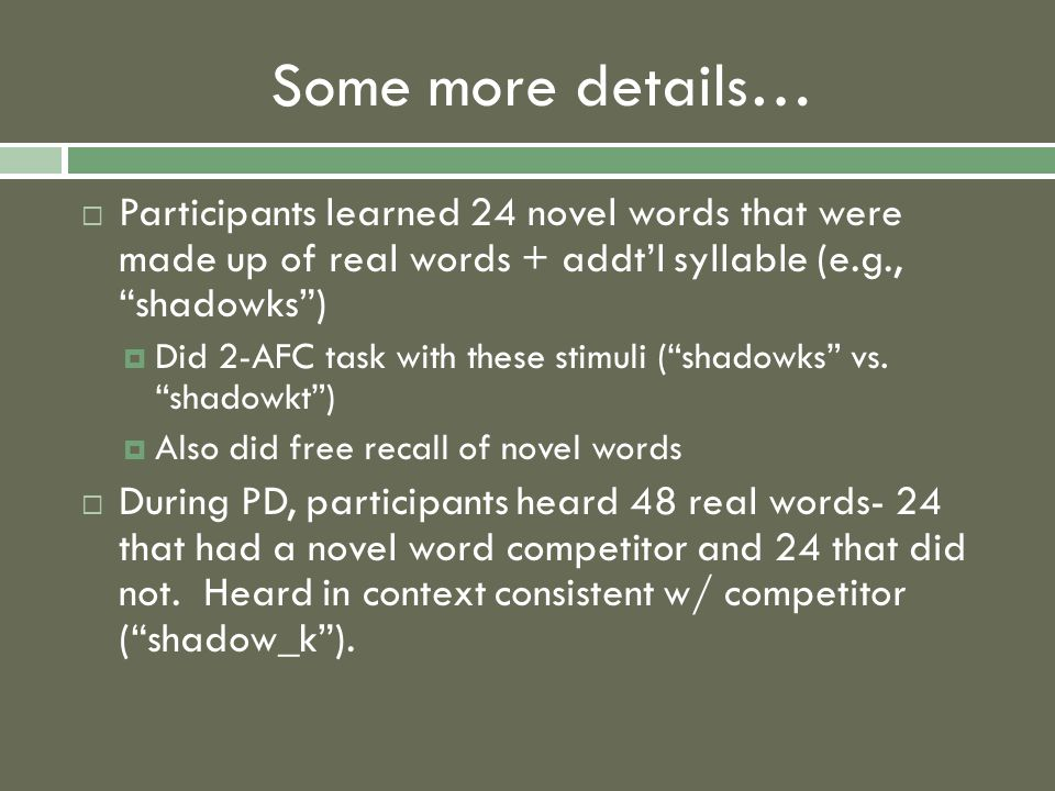 Some more details…  Participants learned 24 novel words that were made up of real words + addt'l syllable (e.g., shadowks )  Did 2-AFC task with these stimuli ( shadowks vs.