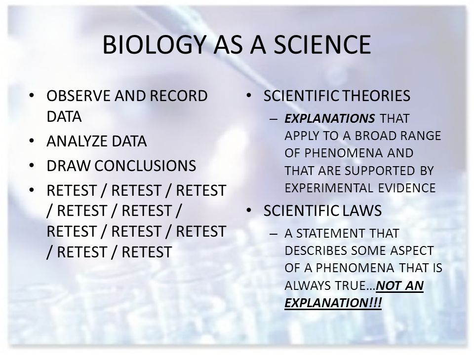 BIOLOGY AS A SCIENCE OBSERVE AND RECORD DATA ANALYZE DATA DRAW CONCLUSIONS RETEST / RETEST / RETEST / RETEST / RETEST / RETEST / RETEST / RETEST / RETEST / RETEST SCIENTIFIC THEORIES – EXPLANATIONS THAT APPLY TO A BROAD RANGE OF PHENOMENA AND THAT ARE SUPPORTED BY EXPERIMENTAL EVIDENCE SCIENTIFIC LAWS – A STATEMENT THAT DESCRIBES SOME ASPECT OF A PHENOMENA THAT IS ALWAYS TRUE…NOT AN EXPLANATION!!!