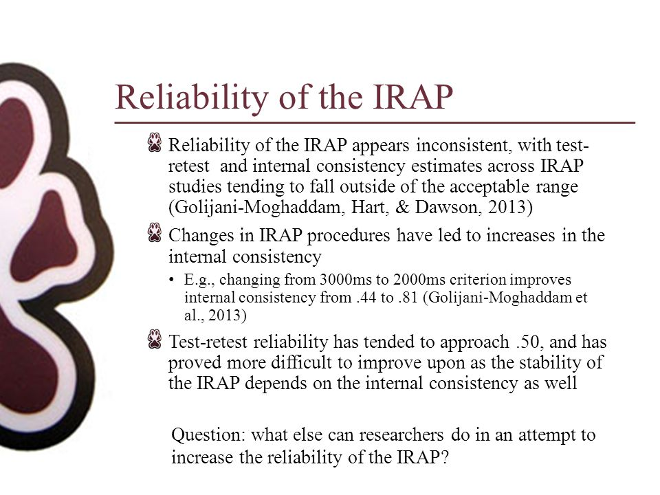 Reliability of the IRAP Reliability of the IRAP appears inconsistent, with test- retest and internal consistency estimates across IRAP studies tending to fall outside of the acceptable range (Golijani-Moghaddam, Hart, & Dawson, 2013) Changes in IRAP procedures have led to increases in the internal consistency E.g., changing from 3000ms to 2000ms criterion improves internal consistency from.44 to.81 (Golijani-Moghaddam et al., 2013) Test-retest reliability has tended to approach.50, and has proved more difficult to improve upon as the stability of the IRAP depends on the internal consistency as well Question: what else can researchers do in an attempt to increase the reliability of the IRAP?