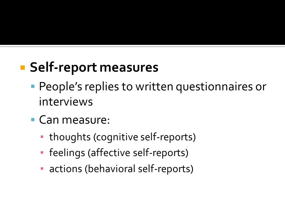  Self-report measures  People's replies to written questionnaires or interviews  Can measure: ▪ thoughts (cognitive self-reports) ▪ feelings (affective self-reports) ▪ actions (behavioral self-reports)
