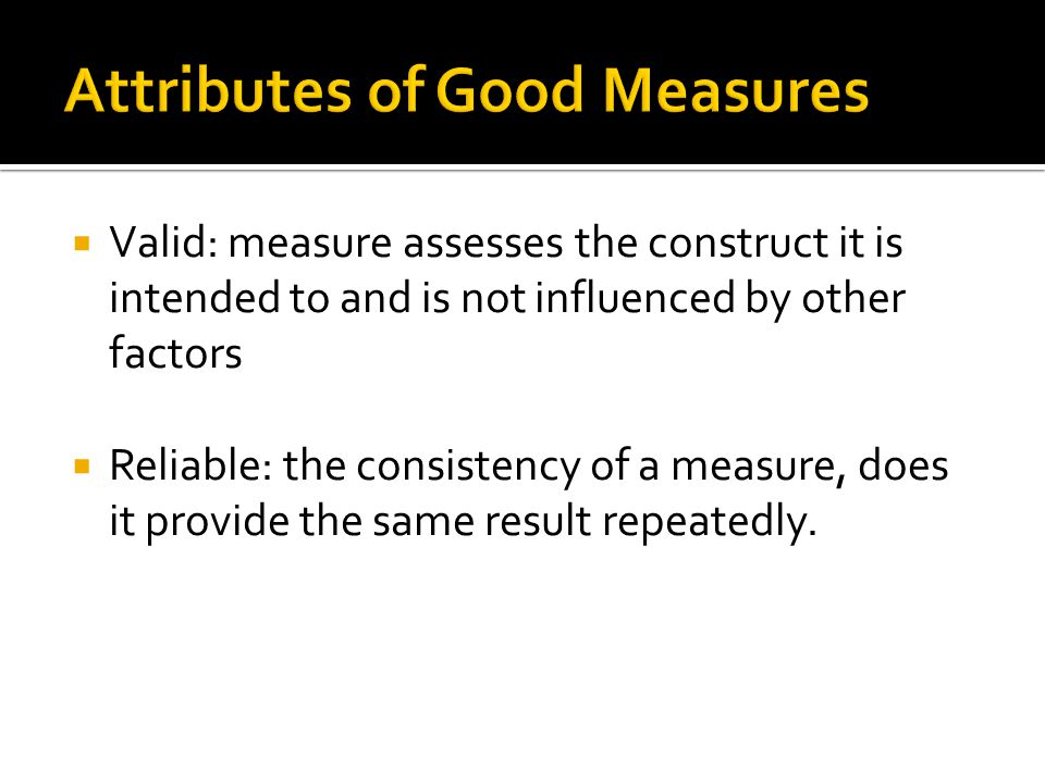  Valid: measure assesses the construct it is intended to and is not influenced by other factors  Reliable: the consistency of a measure, does it provide the same result repeatedly.