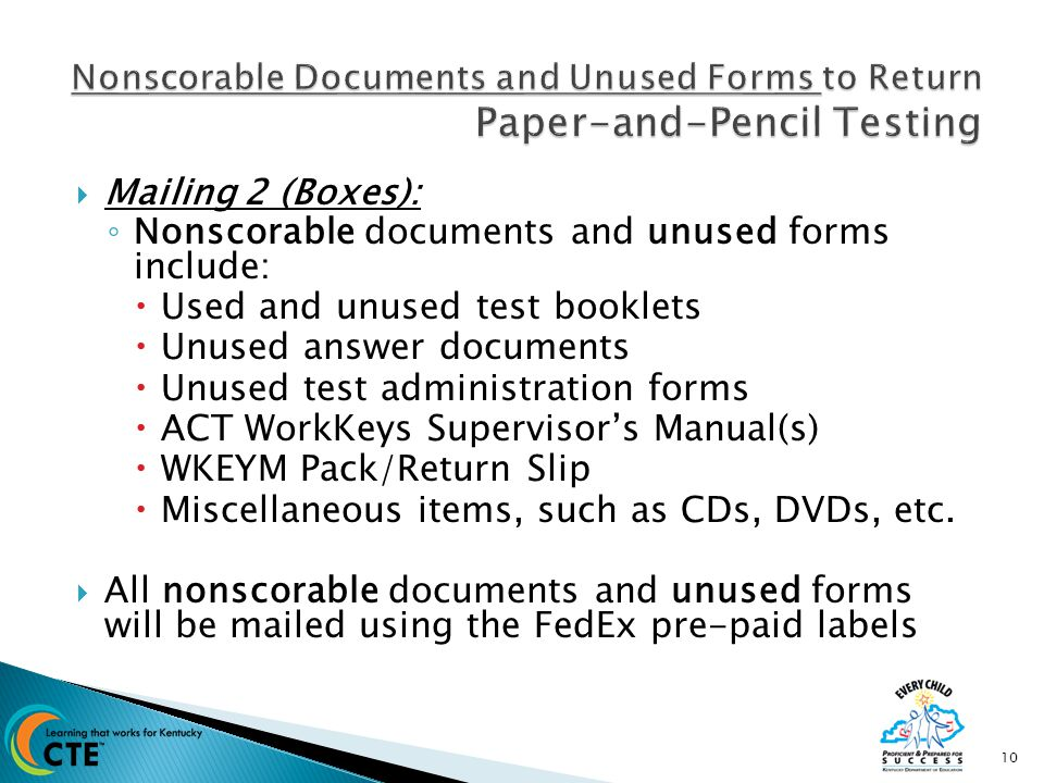  Mailing 2 (Boxes): ◦ Nonscorable documents and unused forms include:  Used and unused test booklets  Unused answer documents  Unused test administration forms  ACT WorkKeys Supervisor's Manual(s)  WKEYM Pack/Return Slip  Miscellaneous items, such as CDs, DVDs, etc.