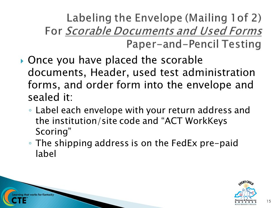  Once you have placed the scorable documents, Header, used test administration forms, and order form into the envelope and sealed it: ◦ Label each envelope with your return address and the institution/site code and ACT WorkKeys Scoring ◦ The shipping address is on the FedEx pre-paid label 15