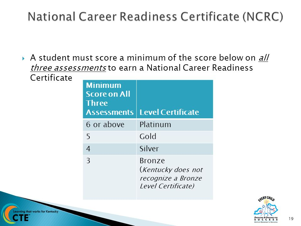  A student must score a minimum of the score below on all three assessments to earn a National Career Readiness Certificate 19 Minimum Score on All Three AssessmentsLevel Certificate 6 or abovePlatinum 5Gold 4Silver 3Bronze ( Kentucky does not recognize a Bronze Level Certificate)