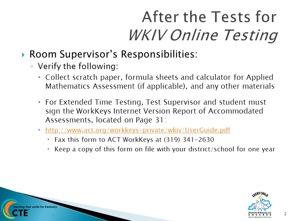  Room Supervisor's Responsibilities: ◦ Verify the following:  Collect scratch paper, formula sheets and calculator for Applied Mathematics Assessment (if applicable), and any other materials  For Extended Time Testing, Test Supervisor and student must sign the WorkKeys Internet Version Report of Accommodated Assessments, located on Page 31:  http://www.act.org/workkeys-private/wkiv/UserGuide.pdf http://www.act.org/workkeys-private/wkiv/UserGuide.pdf  Fax this form to ACT WorkKeys at (319) 341-2630  Keep a copy of this form on file with your district/school for one year 2