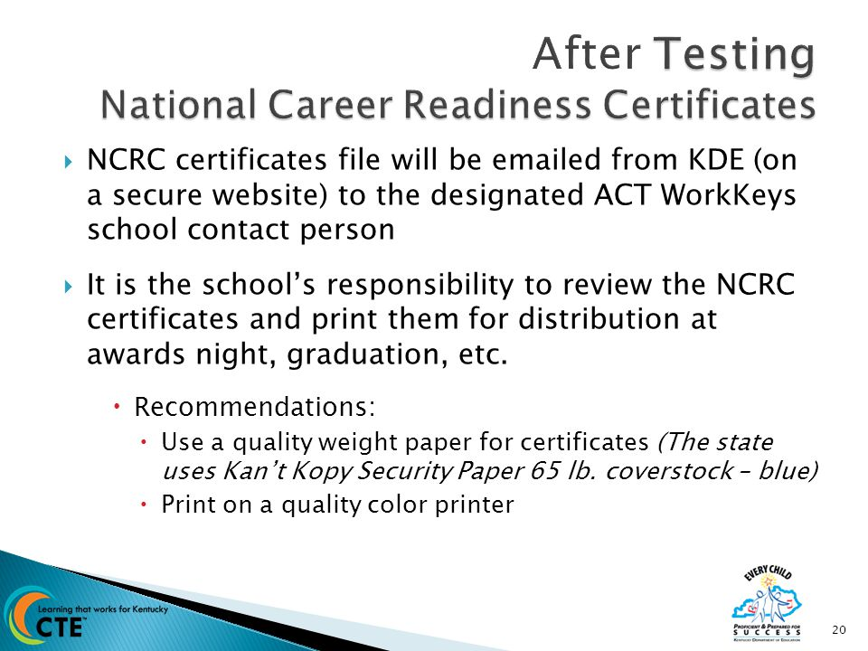  NCRC certificates file will be emailed from KDE (on a secure website) to the designated ACT WorkKeys school contact person  It is the school's responsibility to review the NCRC certificates and print them for distribution at awards night, graduation, etc.
