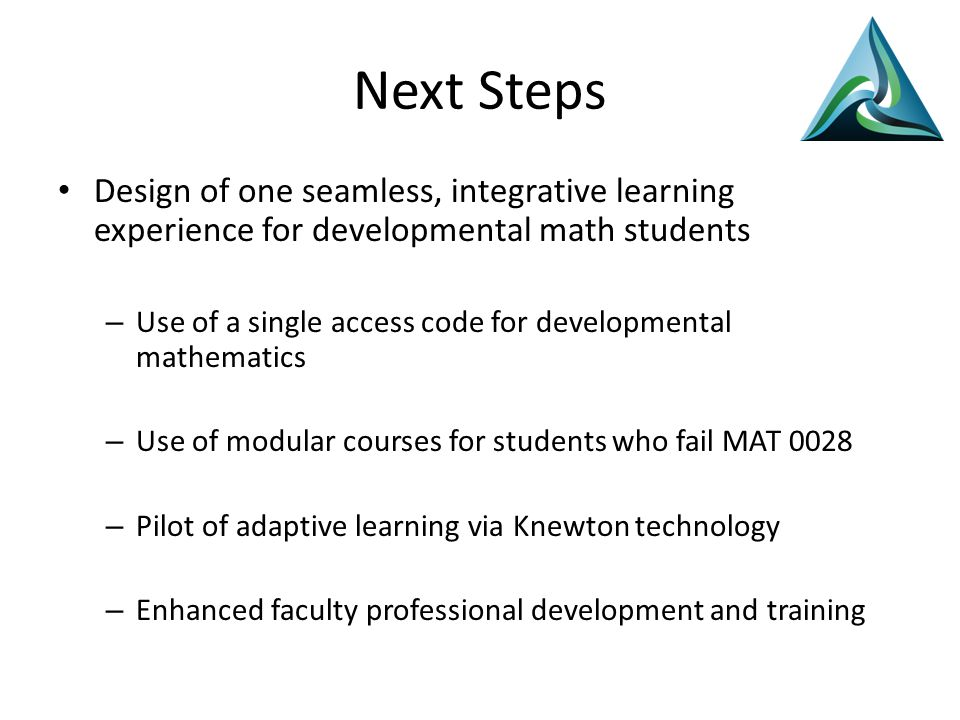 Next Steps Design of one seamless, integrative learning experience for developmental math students – Use of a single access code for developmental mathematics – Use of modular courses for students who fail MAT 0028 – Pilot of adaptive learning via Knewton technology – Enhanced faculty professional development and training