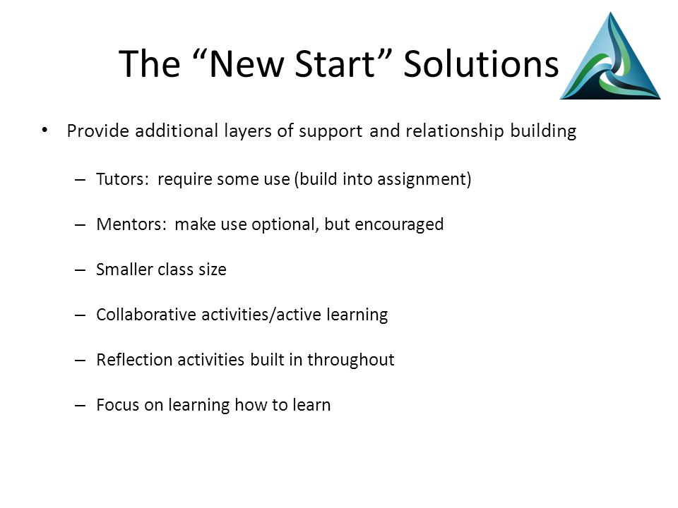 The New Start Solutions Provide additional layers of support and relationship building – Tutors: require some use (build into assignment) – Mentors: make use optional, but encouraged – Smaller class size – Collaborative activities/active learning – Reflection activities built in throughout – Focus on learning how to learn