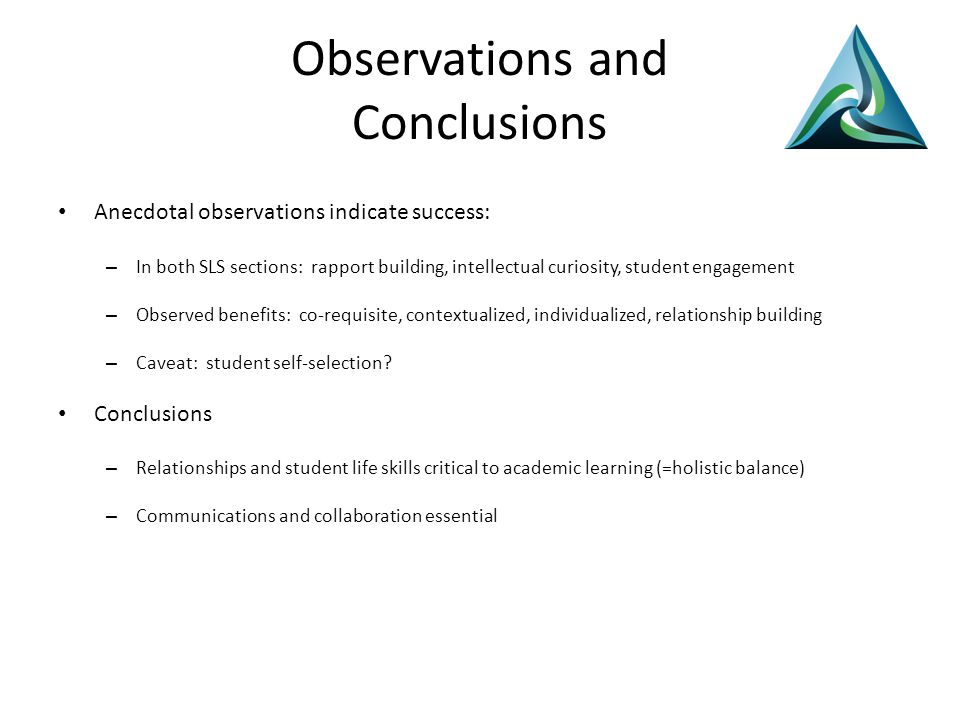 Observations and Conclusions Anecdotal observations indicate success: – In both SLS sections: rapport building, intellectual curiosity, student engagement – Observed benefits: co-requisite, contextualized, individualized, relationship building – Caveat: student self-selection.
