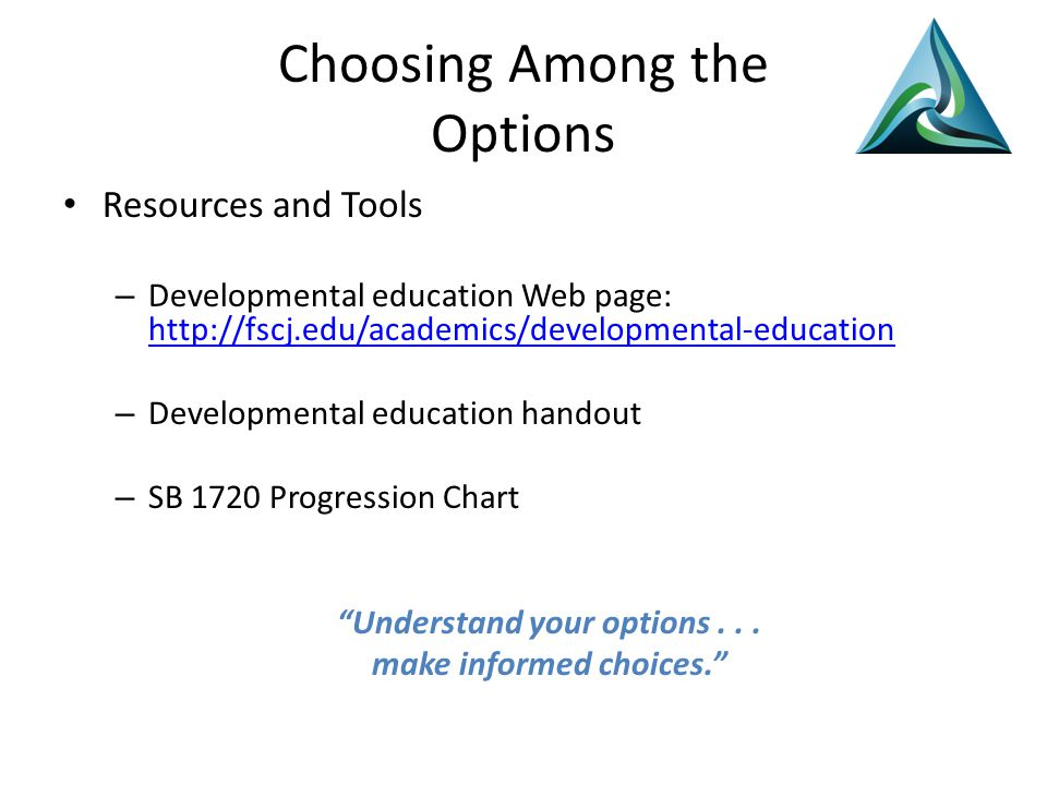 Choosing Among the Options Resources and Tools – Developmental education Web page: http://fscj.edu/academics/developmental-education http://fscj.edu/academics/developmental-education – Developmental education handout – SB 1720 Progression Chart Understand your options...