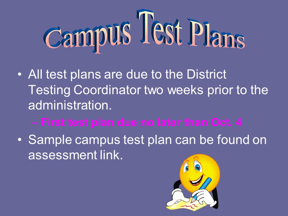 All test plans are due to the District Testing Coordinator two weeks prior to the administration.
