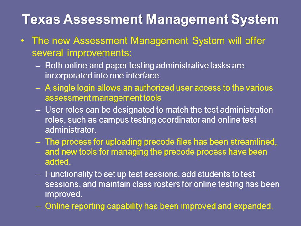 Texas Assessment Management System The new Assessment Management System will offer several improvements: –Both online and paper testing administrative tasks are incorporated into one interface.