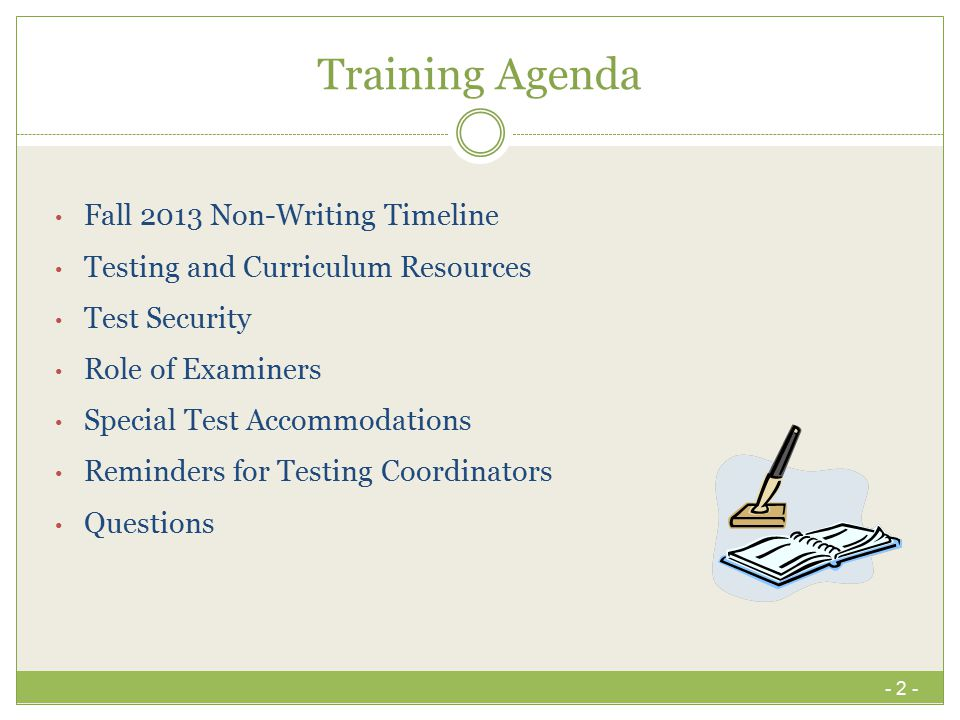 Training Agenda Fall 2013 Non-Writing Timeline Testing and Curriculum Resources Test Security Role of Examiners Special Test Accommodations Reminders for Testing Coordinators Questions - 2 -