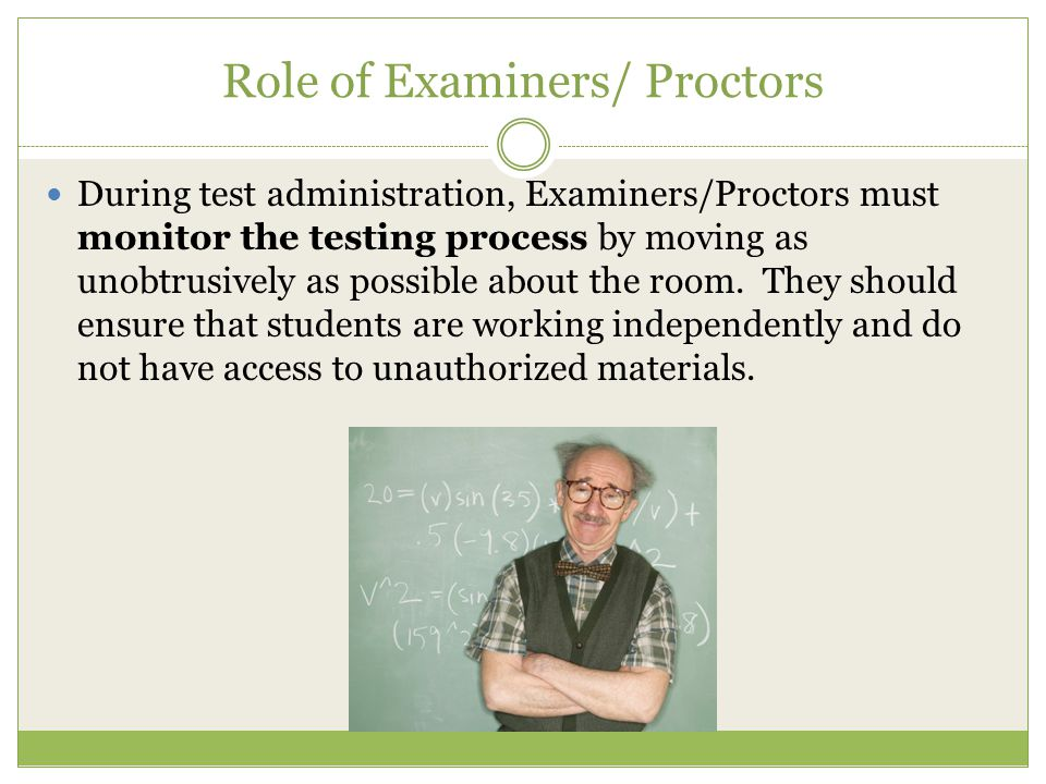 Role of Examiners/ Proctors During test administration, Examiners/Proctors must monitor the testing process by moving as unobtrusively as possible about the room.