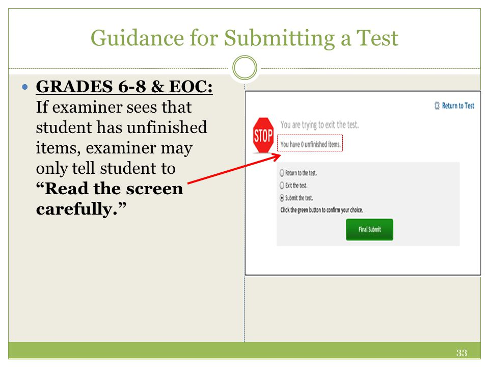 Guidance for Submitting a Test GRADES 6-8 & EOC: If examiner sees that student has unfinished items, examiner may only tell student to Read the screen carefully. 33