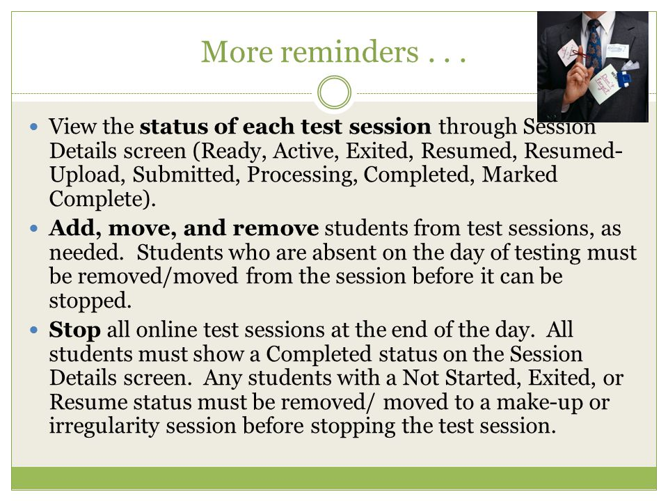 More reminders... View the status of each test session through Session Details screen (Ready, Active, Exited, Resumed, Resumed- Upload, Submitted, Pro