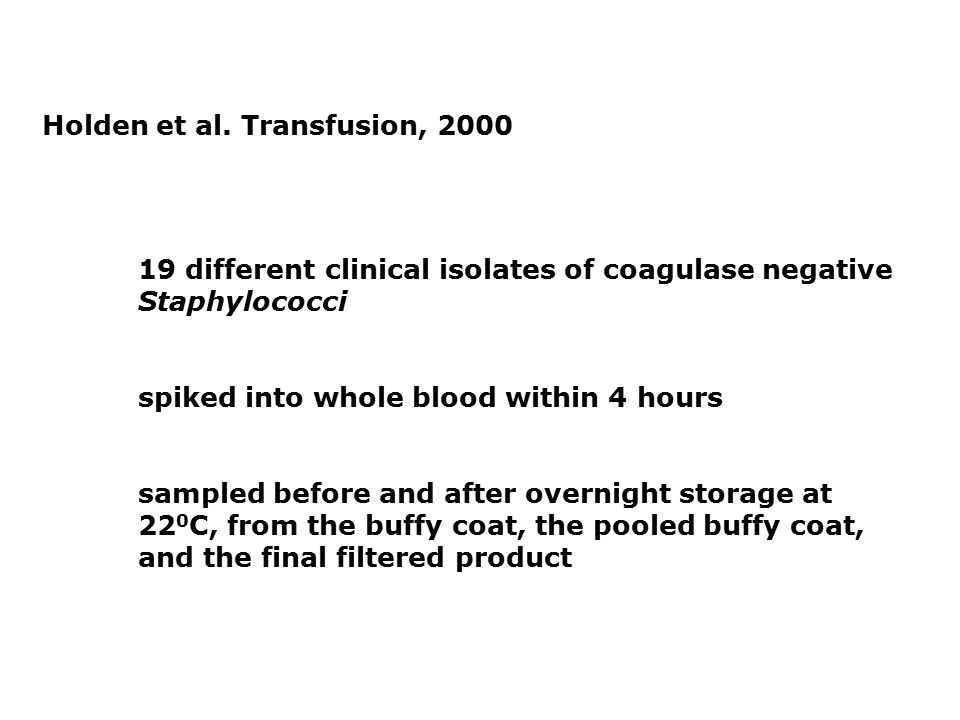 Holden et al. Transfusion, 2000 19 different clinical isolates of coagulase negative Staphylococci spiked into whole blood within 4 hours sampled befo