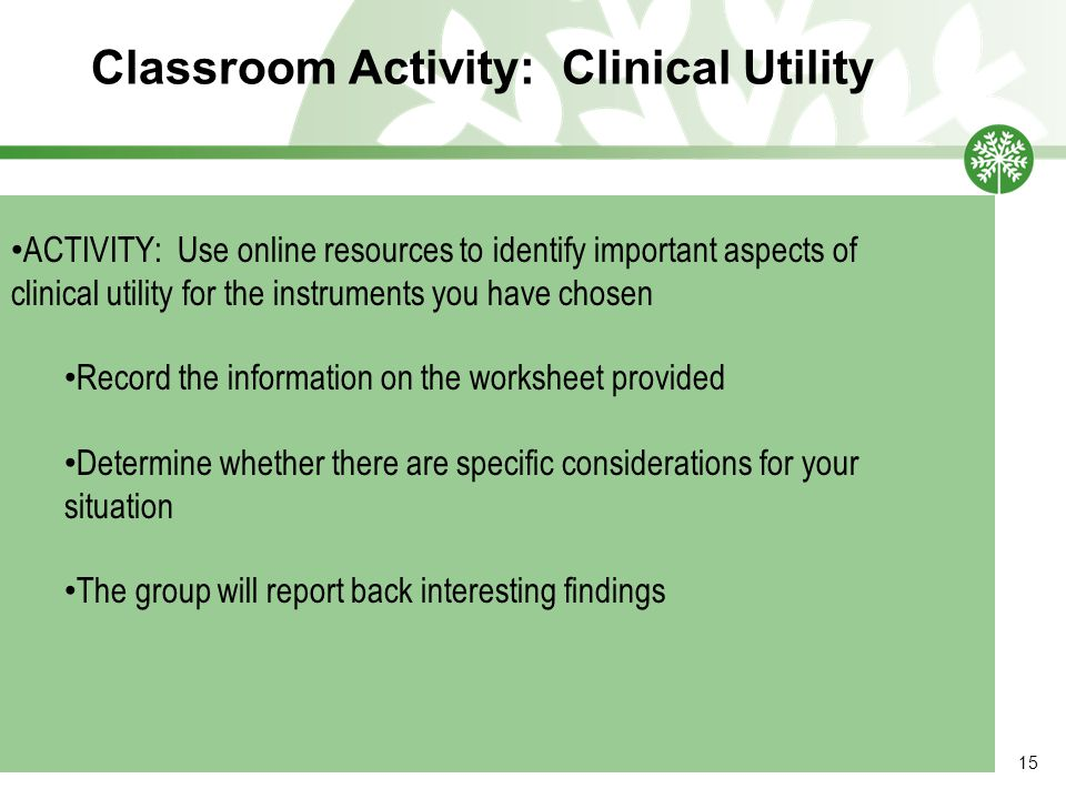 Classroom Activity: Clinical Utility 15 ACTIVITY: Use online resources to identify important aspects of clinical utility for the instruments you have chosen Record the information on the worksheet provided Determine whether there are specific considerations for your situation The group will report back interesting findings
