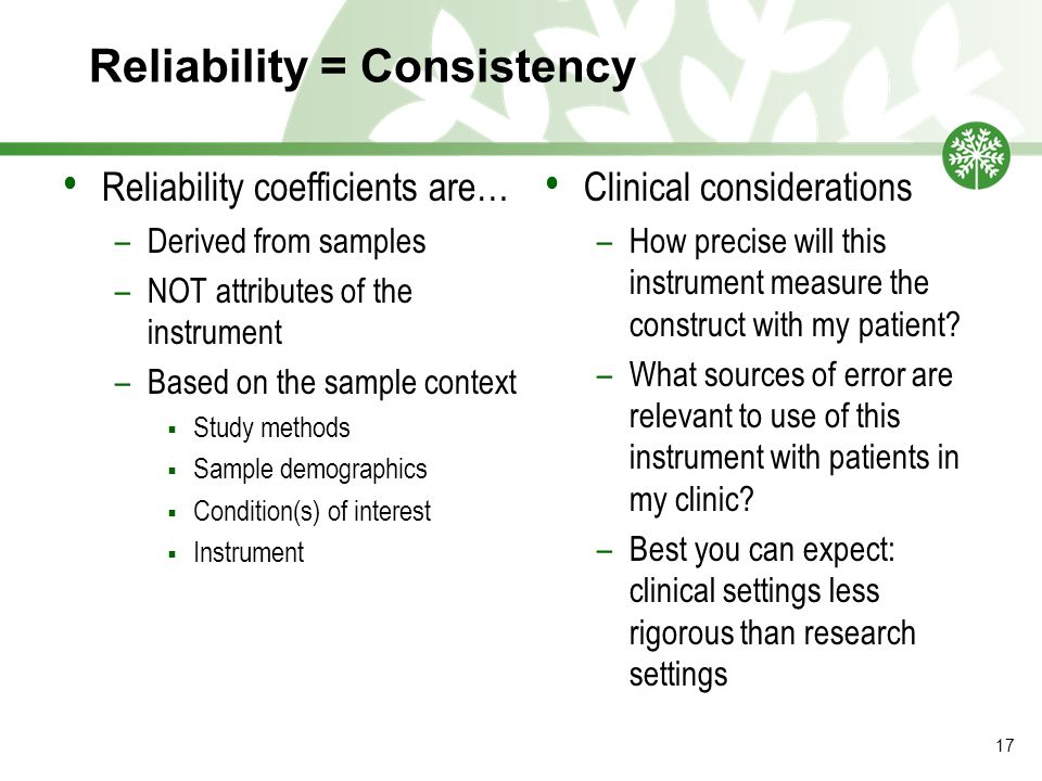 Reliability = Consistency Reliability coefficients are… –Derived from samples –NOT attributes of the instrument –Based on the sample context  Study methods  Sample demographics  Condition(s) of interest  Instrument Clinical considerations –How precise will this instrument measure the construct with my patient.