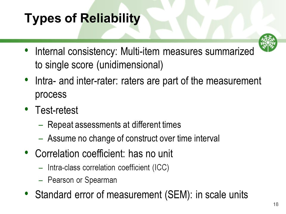 Types of Reliability Internal consistency: Multi-item measures summarized to single score (unidimensional) Intra- and inter-rater: raters are part of the measurement process Test-retest –Repeat assessments at different times –Assume no change of construct over time interval Correlation coefficient: has no unit –Intra-class correlation coefficient (ICC) –Pearson or Spearman Standard error of measurement (SEM): in scale units 18