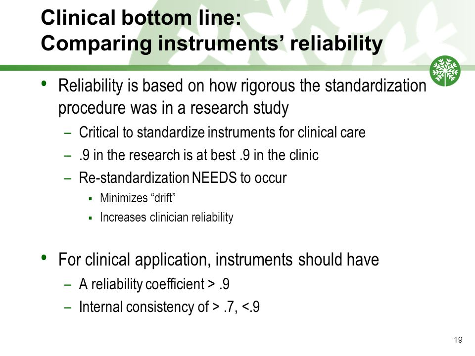 Clinical bottom line: Comparing instruments' reliability Reliability is based on how rigorous the standardization procedure was in a research study –Critical to standardize instruments for clinical care –.9 in the research is at best.9 in the clinic –Re-standardization NEEDS to occur  Minimizes drift  Increases clinician reliability For clinical application, instruments should have –A reliability coefficient >.9 –Internal consistency of >.7, <.9 19