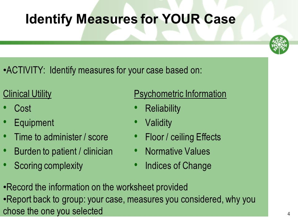 Identify Measures for YOUR Case 4 Clinical Utility Cost Equipment Time to administer / score Burden to patient / clinician Scoring complexity Psychometric Information Reliability Validity Floor / ceiling Effects Normative Values Indices of Change ACTIVITY: Identify measures for your case based on: Record the information on the worksheet provided Report back to group: your case, measures you considered, why you chose the one you selected