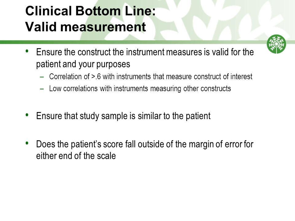 Clinical Bottom Line: Valid measurement Ensure the construct the instrument measures is valid for the patient and your purposes –Correlation of >.6 with instruments that measure construct of interest –Low correlations with instruments measuring other constructs Ensure that study sample is similar to the patient Does the patient's score fall outside of the margin of error for either end of the scale