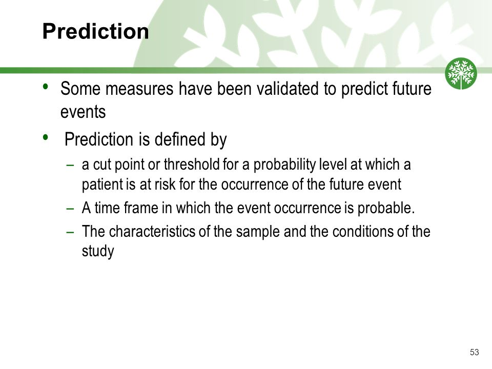 Prediction Some measures have been validated to predict future events Prediction is defined by –a cut point or threshold for a probability level at which a patient is at risk for the occurrence of the future event –A time frame in which the event occurrence is probable.