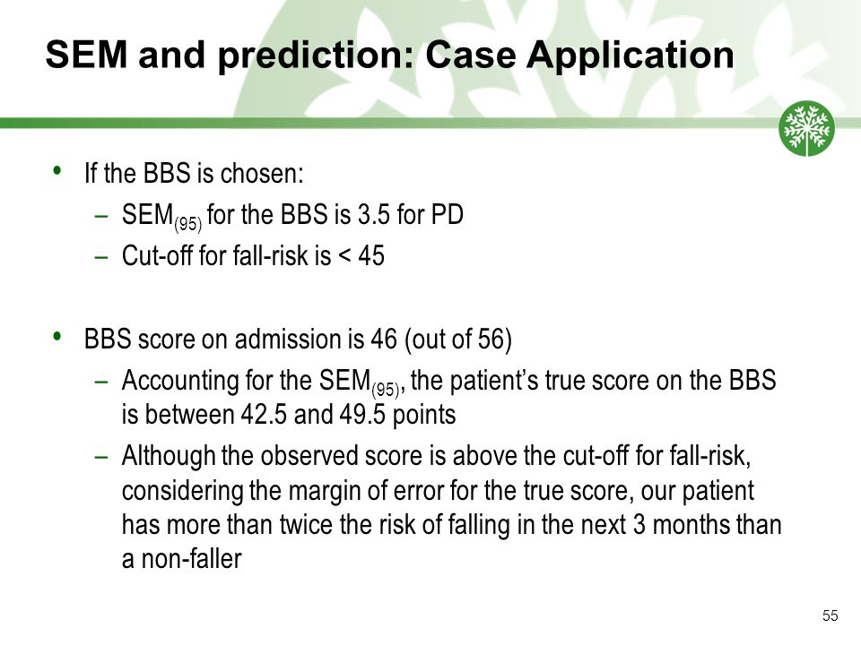 SEM and prediction: Case Application If the BBS is chosen: –SEM (95) for the BBS is 3.5 for PD –Cut-off for fall-risk is < 45 BBS score on admission is 46 (out of 56) –Accounting for the SEM (95), the patient's true score on the BBS is between 42.5 and 49.5 points –Although the observed score is above the cut-off for fall-risk, considering the margin of error for the true score, our patient has more than twice the risk of falling in the next 3 months than a non-faller 55