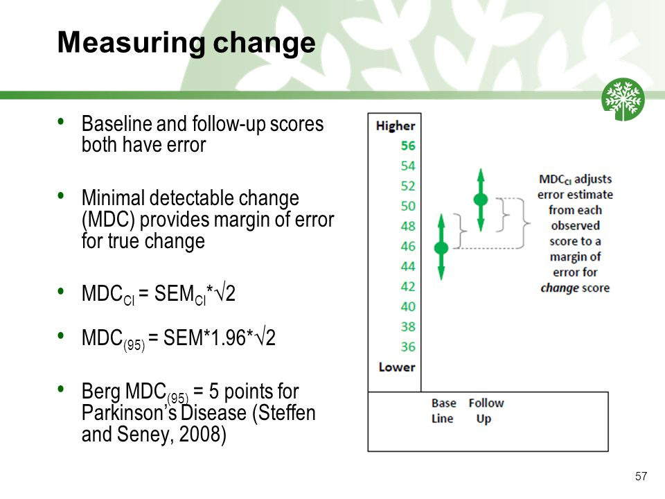 Measuring change Baseline and follow-up scores both have error Minimal detectable change (MDC) provides margin of error for true change MDC CI = SEM CI *√2 MDC (95) = SEM*1.96*√2 Berg MDC (95) = 5 points for Parkinson's Disease (Steffen and Seney, 2008) 57