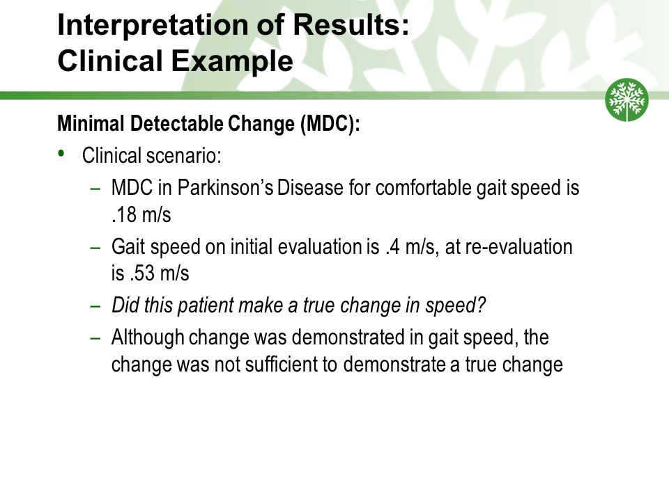 Interpretation of Results: Clinical Example Minimal Detectable Change (MDC): Clinical scenario: –MDC in Parkinson's Disease for comfortable gait speed is.18 m/s –Gait speed on initial evaluation is.4 m/s, at re-evaluation is.53 m/s – Did this patient make a true change in speed.