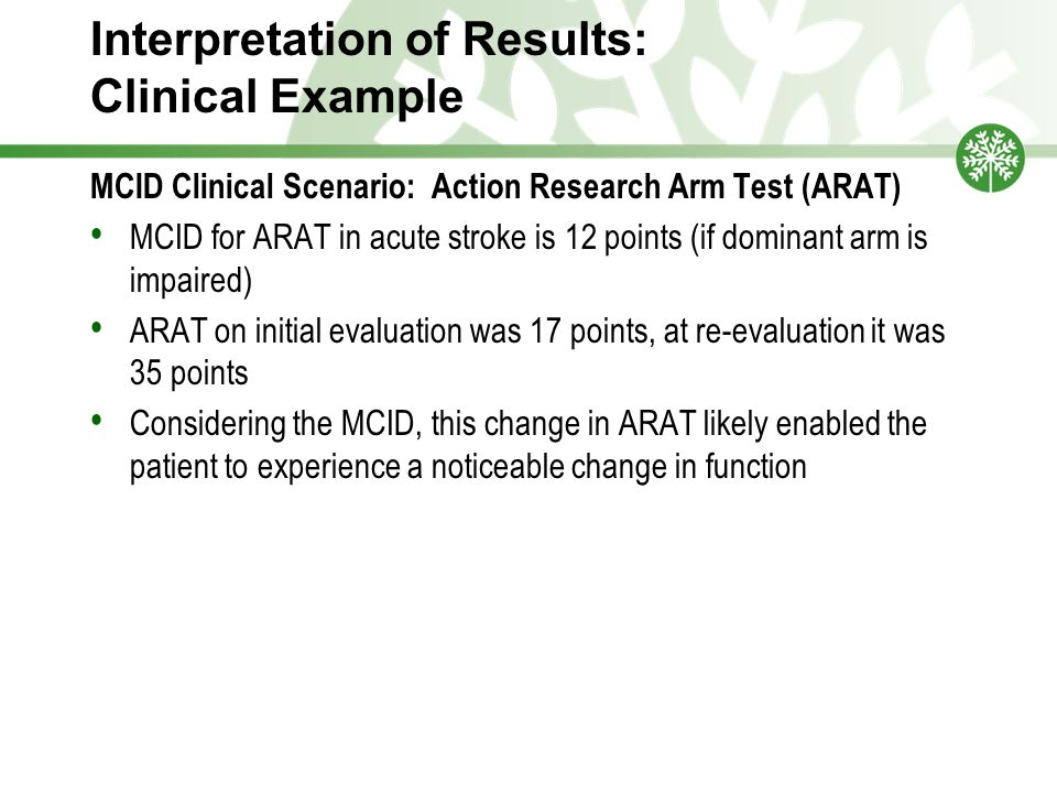 Interpretation of Results: Clinical Example MCID Clinical Scenario: Action Research Arm Test (ARAT) MCID for ARAT in acute stroke is 12 points (if dominant arm is impaired) ARAT on initial evaluation was 17 points, at re-evaluation it was 35 points Considering the MCID, this change in ARAT likely enabled the patient to experience a noticeable change in function